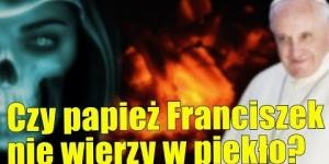 Papież Franciszek ogłosił, że piekło nie istnieje? Nie do końca!